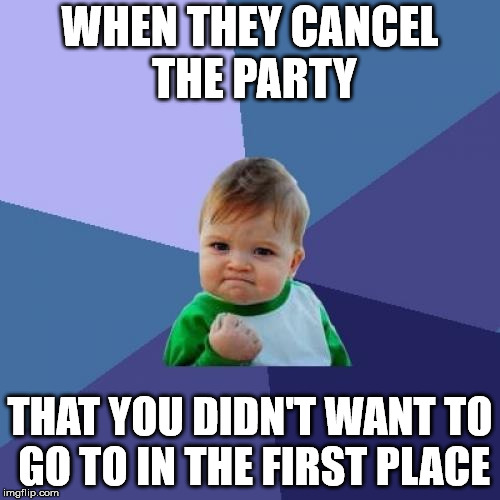 Sometimes you just get lucky | WHEN THEY CANCEL THE PARTY THAT YOU DIDN'T WANT TO GO TO IN THE FIRST PLACE | image tagged in memes,success kid | made w/ Imgflip meme maker