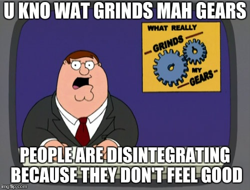 Peter Griffin News Meme | U KNO WAT GRINDS MAH GEARS PEOPLE ARE DISINTEGRATING BECAUSE THEY DON'T FEEL GOOD | image tagged in memes,peter griffin news | made w/ Imgflip meme maker