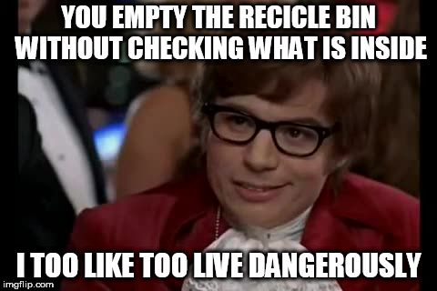 I Too Like To Live Dangerously Meme | YOU EMPTY THE RECICLE BIN WITHOUT CHECKING WHAT IS INSIDE I TOO LIKE TOO LIVE DANGEROUSLY | image tagged in memes,i too like to live dangerously | made w/ Imgflip meme maker