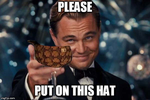 Leonardo Dicaprio Cheers Meme | PLEASE PUT ON THIS HAT | image tagged in memes,leonardo dicaprio cheers,scumbag | made w/ Imgflip meme maker