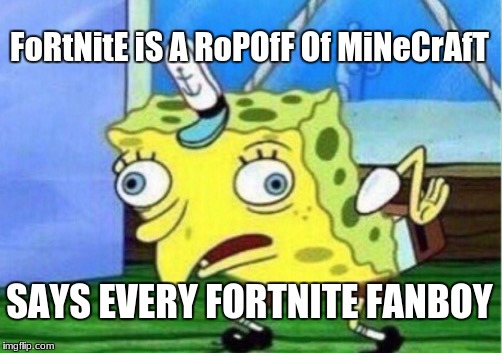 Mocking Spongebob Meme | FoRtNitE iS A RoPOfF Of MiNeCrAfT SAYS EVERY FORTNITE FANBOY | image tagged in memes,mocking spongebob | made w/ Imgflip meme maker