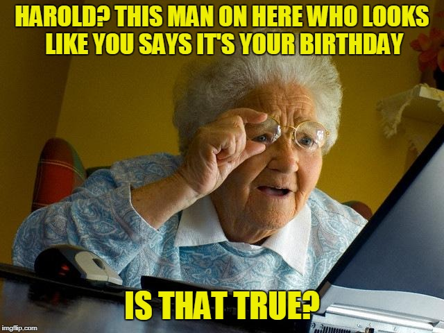 Grandma Finds The Internet Meme | HAROLD? THIS MAN ON HERE WHO LOOKS LIKE YOU SAYS IT'S YOUR BIRTHDAY IS THAT TRUE? | image tagged in memes,grandma finds the internet | made w/ Imgflip meme maker