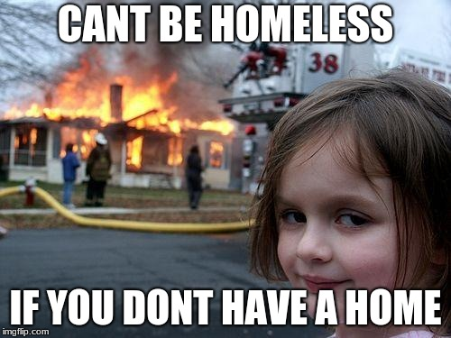 Disaster Girl Meme | CANT BE HOMELESS IF YOU DONT HAVE A HOME | image tagged in memes,disaster girl | made w/ Imgflip meme maker