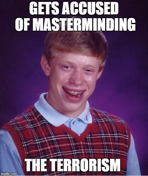Bad Luck Brian Meme | GETS ACCUSED OF MASTERMINDING THE TERRORISM | image tagged in memes,bad luck brian | made w/ Imgflip meme maker