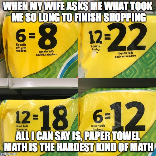 Paper towel math | WHEN MY WIFE ASKS ME WHAT TOOK ME SO LONG TO FINISH SHOPPING ALL I CAN SAY IS, PAPER TOWEL MATH IS THE HARDEST KIND OF MATH | image tagged in shopping,math,common core,target,relationships,parenting | made w/ Imgflip meme maker