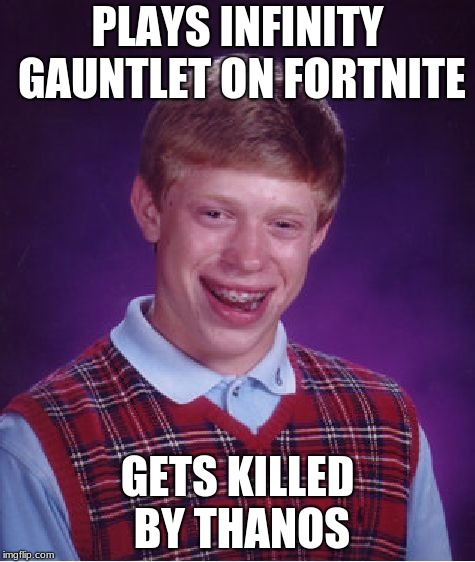 Bad Luck Brian Meme | PLAYS INFINITY GAUNTLET ON FORTNITE GETS KILLED BY THANOS | image tagged in memes,bad luck brian | made w/ Imgflip meme maker