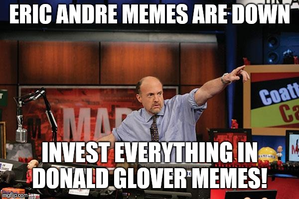 Mad Money Jim Cramer | ERIC ANDRE MEMES ARE DOWN INVEST EVERYTHING IN DONALD GLOVER MEMES! | image tagged in memes,mad money jim cramer,AdviceAnimals | made w/ Imgflip meme maker