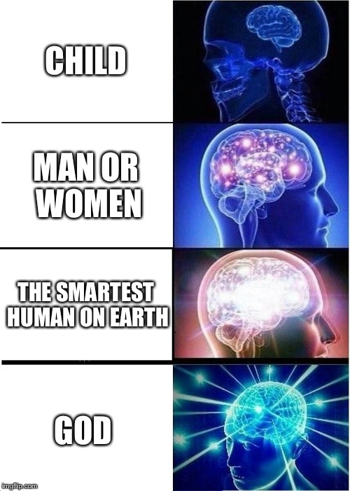 Expanding Brain Meme | CHILD MAN OR WOMEN THE SMARTEST HUMAN ON EARTH GOD | image tagged in memes,expanding brain | made w/ Imgflip meme maker