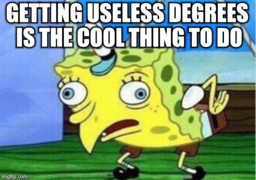 Mocking Spongebob Meme | GETTING USELESS DEGREES IS THE COOL THING TO DO. | image tagged in memes,mocking spongebob | made w/ Imgflip meme maker