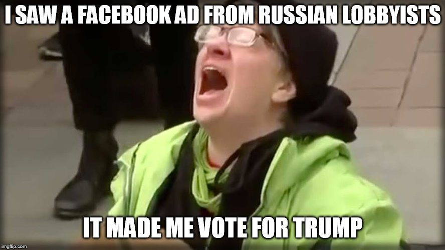 Trump SJW No | I SAW A FACEBOOK AD FROM RUSSIAN LOBBYISTS IT MADE ME VOTE FOR TRUMP | image tagged in trump sjw no | made w/ Imgflip meme maker