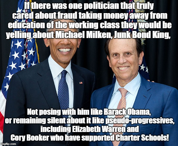 Pseudo-Progressives supporting Wall Street Fraud | If there was one politician that truly cared about fraud taking money away from education of the working class they would be yelling about M | image tagged in education,charter schools,michael milken,barack obama,elizabeth warren,cory booker | made w/ Imgflip meme maker