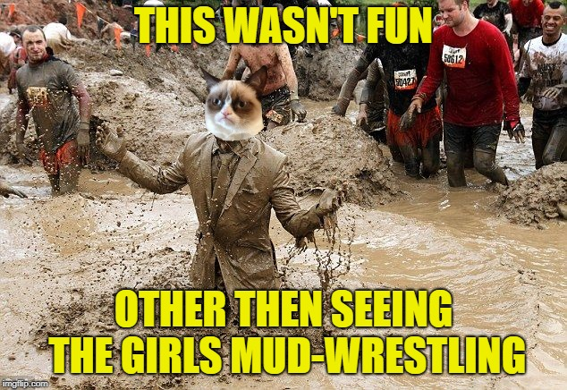 THIS WASN'T FUN OTHER THEN SEEING THE GIRLS MUD-WRESTLING | made w/ Imgflip meme maker