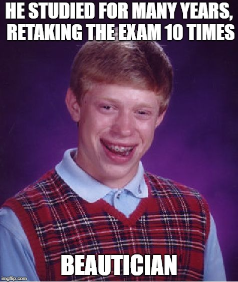 Bad Luck Brian Meme | HE STUDIED FOR MANY YEARS, RETAKING THE EXAM 10 TIMES BEAUTICIAN | image tagged in memes,bad luck brian | made w/ Imgflip meme maker