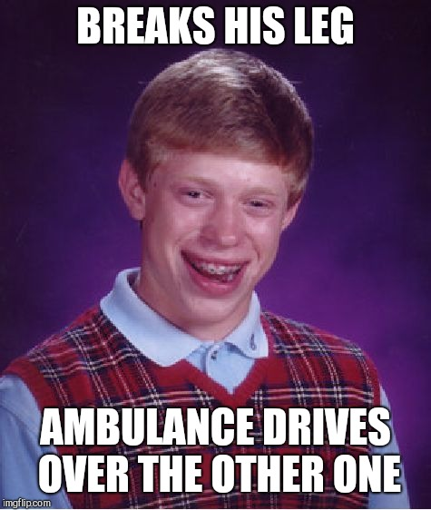 Bad Luck Brian Meme | BREAKS HIS LEG AMBULANCE DRIVES OVER THE OTHER ONE | image tagged in memes,bad luck brian | made w/ Imgflip meme maker
