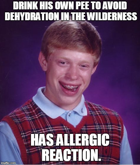 Bad Luck Brian Week (May 7-11 An i_make_memez_now Event)  | DRINK HIS OWN PEE TO AVOID DEHYDRATION IN THE WILDERNESS HAS ALLERGIC REACTION. | image tagged in memes,bad luck brian,nixieknox,bad luck brian week | made w/ Imgflip meme maker