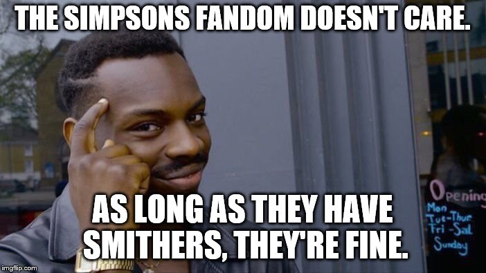 Roll Safe Think About It Meme | THE SIMPSONS FANDOM DOESN'T CARE. AS LONG AS THEY HAVE SMITHERS, THEY'RE FINE. | image tagged in memes,roll safe think about it | made w/ Imgflip meme maker