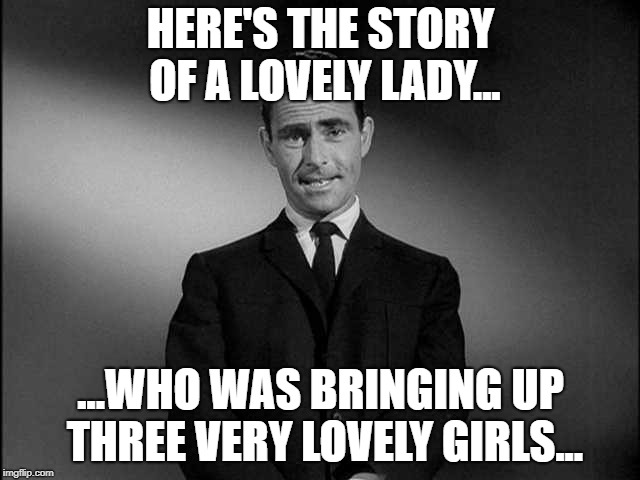 They Knew it Was Much More Than a Hunch... | HERE'S THE STORY OF A LOVELY LADY... ...WHO WAS BRINGING UP THREE VERY LOVELY GIRLS... | image tagged in rod serling twilight zone,funny memes,the brady bunch | made w/ Imgflip meme maker