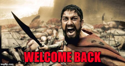 Sparta Leonidas Meme | WELCOME BACK | image tagged in memes,sparta leonidas | made w/ Imgflip meme maker