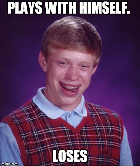 Bad Luck Brian Meme | PLAYS WITH HIMSELF. LOSES | image tagged in memes,bad luck brian | made w/ Imgflip meme maker