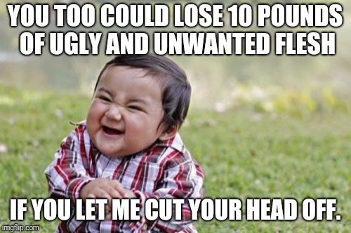 No need to diet | YOU TOO COULD LOSE 10 POUNDS OF UGLY AND UNWANTED FLESH IF YOU LET ME CUT YOUR HEAD OFF. | image tagged in memes,evil toddler,diet | made w/ Imgflip meme maker