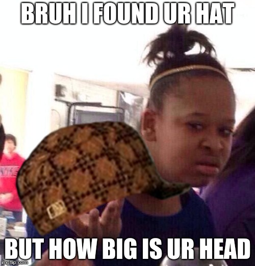 Black Girl Wat Meme | BRUH I FOUND UR HAT BUT HOW BIG IS UR HEAD | image tagged in memes,black girl wat,scumbag | made w/ Imgflip meme maker