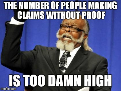 Need moah proof, people | THE NUMBER OF PEOPLE MAKING CLAIMS WITHOUT PROOF IS TOO DAMN HIGH | image tagged in memes,too damn high,claims,proof | made w/ Imgflip meme maker