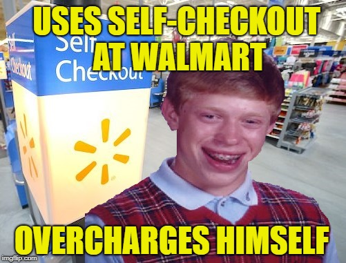 Check it out | USES SELF-CHECKOUT AT WALMART OVERCHARGES HIMSELF | image tagged in funny memes,bad luck brian,bad luck brian week,walmart,self checkout | made w/ Imgflip meme maker
