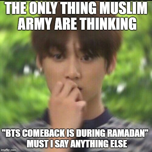 "Muslim ARMY during Ramadan are gonna struggle. Lets stay strong. | THE ONLY THING MUSLIM ARMY ARE THINKING ""BTS COMEBACK IS DURING RAMADAN""  MUST I SAY ANYTHING ELSE 