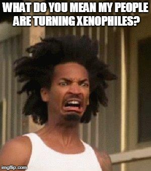 disgusted black face | WHAT DO YOU MEAN MY PEOPLE ARE TURNING XENOPHILES? | image tagged in disgusted black face | made w/ Imgflip meme maker