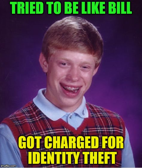 Bad Luck Brian Week (May 7-11 An i_make_memez_now Event) | TRIED TO BE LIKE BILL GOT CHARGED FOR IDENTITY THEFT | image tagged in memes,bad luck brian,be like bill,identity theft,bad luck brian week | made w/ Imgflip meme maker