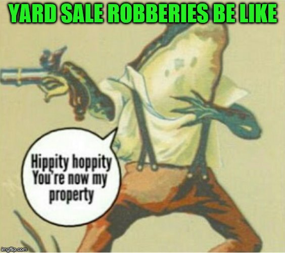 YARD SALE ROBBERIES BE LIKE | made w/ Imgflip meme maker