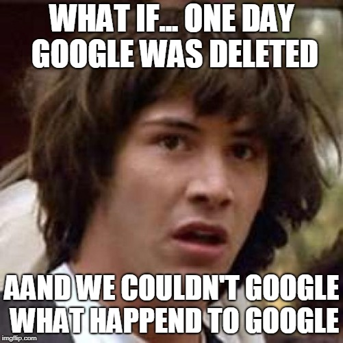 What if | WHAT IF... ONE DAY GOOGLE WAS DELETED AAND WE COULDN'T GOOGLE WHAT HAPPEND TO GOOGLE | image tagged in what if | made w/ Imgflip meme maker