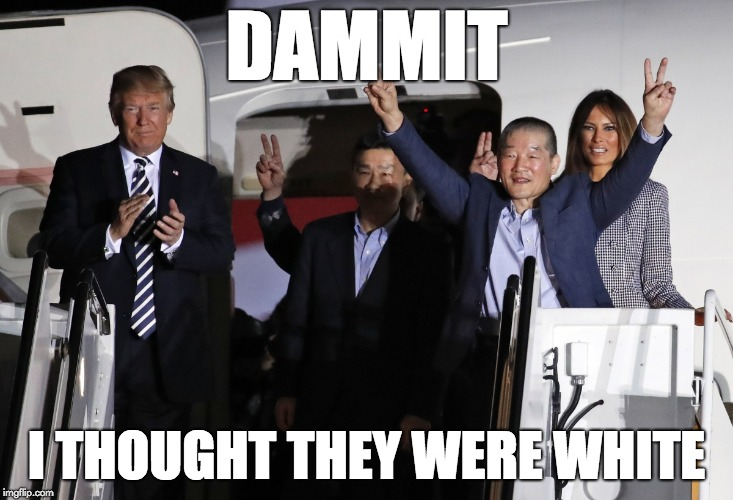 Dammit. I thought they were white. | DAMMIT I THOUGHT THEY WERE WHITE | image tagged in trump with korean hostages | made w/ Imgflip meme maker