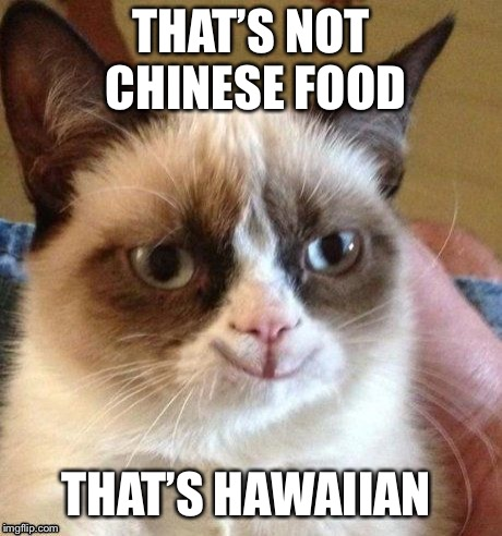 grumpy smile | THAT'S NOT CHINESE FOOD THAT'S HAWAIIAN | image tagged in grumpy smile | made w/ Imgflip meme maker