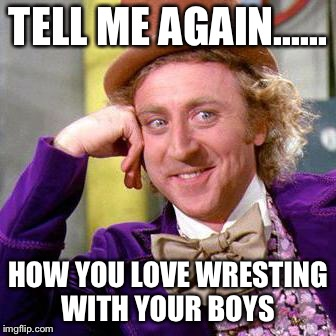 Willy Wonka Blank | TELL ME AGAIN...... HOW YOU LOVE WRESTING WITH YOUR BOYS | image tagged in willy wonka blank | made w/ Imgflip meme maker