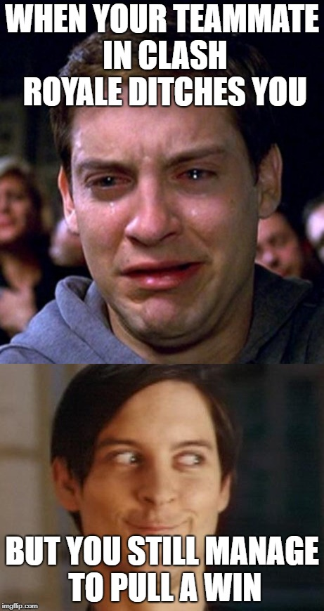 When Clash Royale Teammates Ditch | WHEN YOUR TEAMMATE IN CLASH ROYALE DITCHES YOU BUT YOU STILL MANAGE TO PULL A WIN | image tagged in clash royale,spiderman,spiderman peter parker,peter parker cry,crying peter parker | made w/ Imgflip meme maker