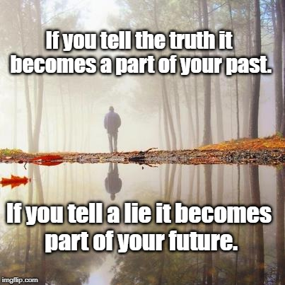 past and future | If you tell the truth it becomes a part of your past. If you tell a lie it becomes part of your future. | image tagged in wisdom | made w/ Imgflip meme maker