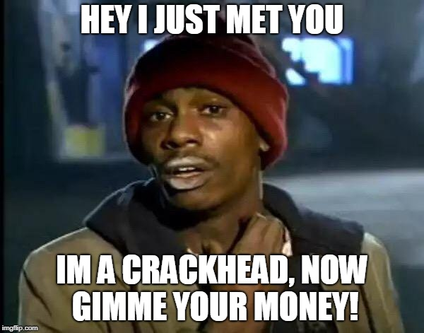Y'all Got Any More Of That Meme | HEY I JUST MET YOU IM A CRACKHEAD, NOW GIMME YOUR MONEY! | image tagged in memes,y'all got any more of that | made w/ Imgflip meme maker