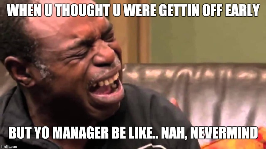 crying man | WHEN U THOUGHT U WERE GETTIN OFF EARLY BUT YO MANAGER BE LIKE.. NAH, NEVERMIND | image tagged in crying man | made w/ Imgflip meme maker