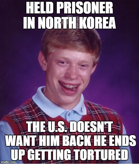 Bad Luck Brian Week | HELD PRISONER IN NORTH KOREA THE U.S. DOESN'T WANT HIM BACK HE ENDS UP GETTING TORTURED | image tagged in memes,bad luck brian,bad luck brian week | made w/ Imgflip meme maker