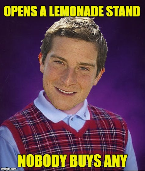 Bad Luck Bear |  OPENS A LEMONADE STAND; NOBODY BUYS ANY | image tagged in funny memes,bear grylls,lemonade,pee | made w/ Imgflip meme maker
