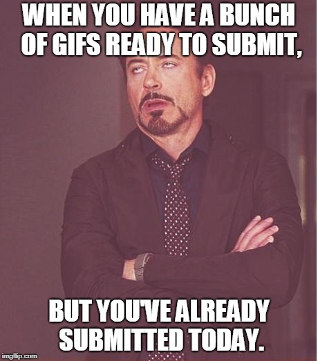 I always make so many all at once... | WHEN YOU HAVE A BUNCH OF GIFS READY TO SUBMIT, BUT YOU'VE ALREADY SUBMITTED TODAY. | image tagged in memes,face you make robert downey jr,tfp,gifs,submissions | made w/ Imgflip meme maker