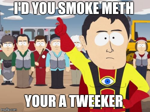 Captain Hindsight | I'D YOU SMOKE METH YOUR A TWEEKER | image tagged in memes,captain hindsight | made w/ Imgflip meme maker