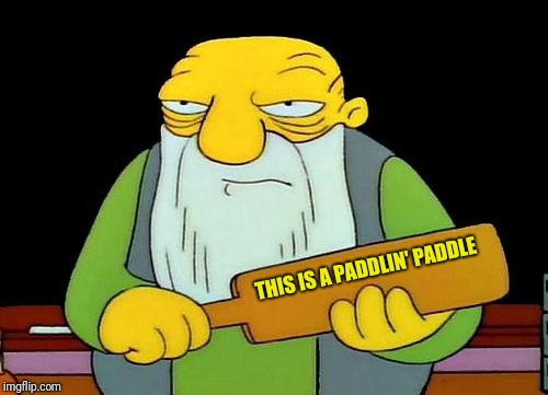He's coming for ya | THIS IS A PADDLIN' PADDLE | image tagged in memes,that's a paddlin' | made w/ Imgflip meme maker