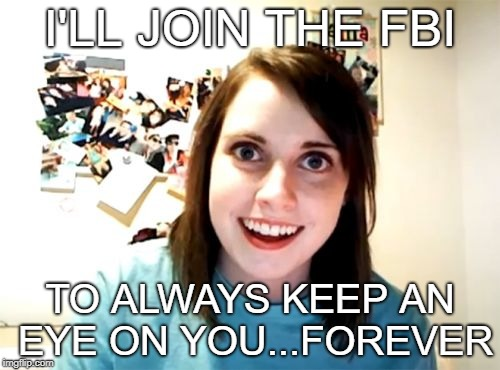 Overly Attached Girlfriend Meme | I'LL JOIN THE FBI TO ALWAYS KEEP AN EYE ON YOU...FOREVER | image tagged in memes,overly attached girlfriend | made w/ Imgflip meme maker