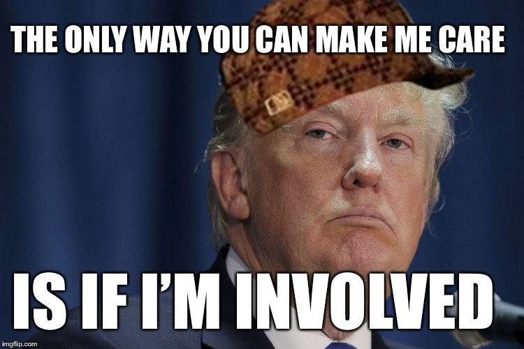 DJT | THE ONLY WAY YOU CAN MAKE ME CARE IS IF I'M INVOLVED | image tagged in djt,scumbag | made w/ Imgflip meme maker