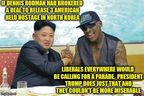 Dennis Rodman & Kim Jong Un - Americans Released From Prison Thanks to President Trump | IF DENNIS RODMAN HAD BROKERED A DEAL TO RELEASE 3 AMERICAN HELD HOSTAGE IN NORTH KOREA LIBERALS EVERYWHERE WOULD BE CALLING FOR A PARADE.  P | image tagged in president trump,dennis rodman,kim jong un,prisoner release,miserable liberals | made w/ Imgflip meme maker