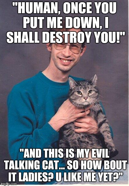 "cat-nerd | ""HUMAN, ONCE YOU PUT ME DOWN, I SHALL DESTROY YOU!"" ""AND THIS IS MY EVIL TALKING CAT... SO HOW BOUT IT LADIES? U LIKE ME YET?"" 