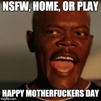 NSFW, HOME, OR PLAY HAPPY MOTHERF**KERS DAY | image tagged in samuel jackson | made w/ Imgflip meme maker
