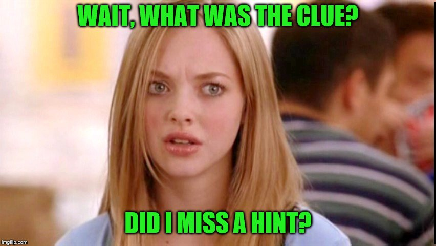 WAIT, WHAT WAS THE CLUE? DID I MISS A HINT? | made w/ Imgflip meme maker